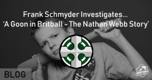 Frank Schmyder Investigates... 'A Goon in Britball - The Nathan Webb Story'