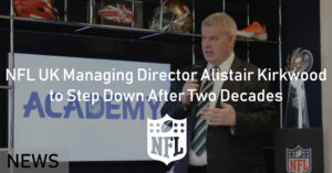 NFL UK Managing Director Alistair Kirkwood to Step Down After Two Decades